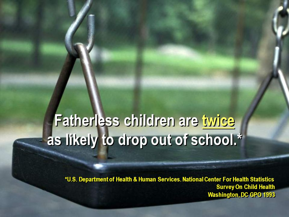 Fatherless children are twice as likely to drop out of school.* Fatherless children are twice as likely to drop out of school.* *U.S.