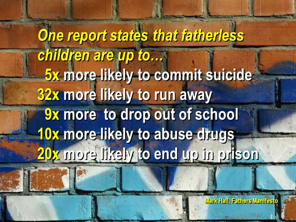 One report states that fatherless children are up to… 5x more likely to commit suicide 32x more likely to run away 9x more to drop out of school 10x more likely to abuse drugs 20x more likely to end up in prison One report states that fatherless children are up to… 5x more likely to commit suicide 32x more likely to run away 9x more to drop out of school 10x more likely to abuse drugs 20x more likely to end up in prison Mark Hall, Fathers Manifesto