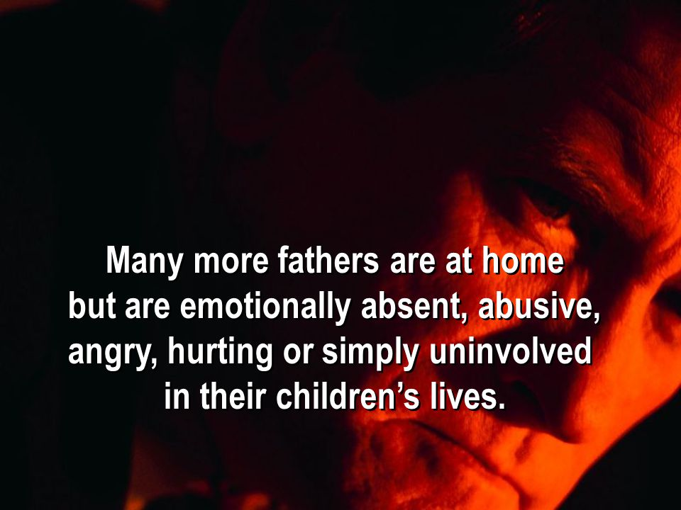 Many more fathers are at home but are emotionally absent, abusive, angry, hurting or simply uninvolved in their children's lives.