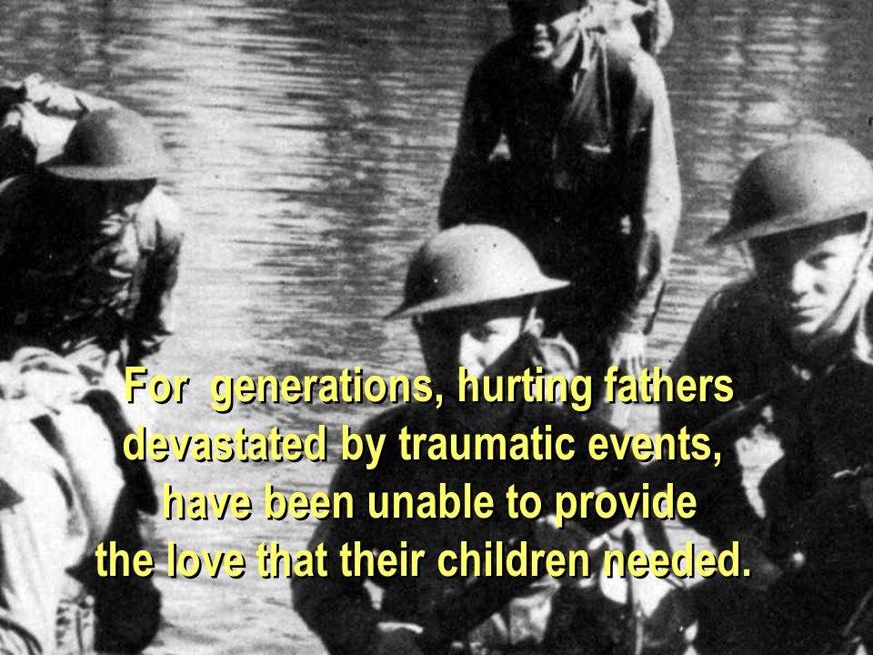 For generations, hurting fathers devastated by traumatic events, have been unable to provide the love that their children needed.