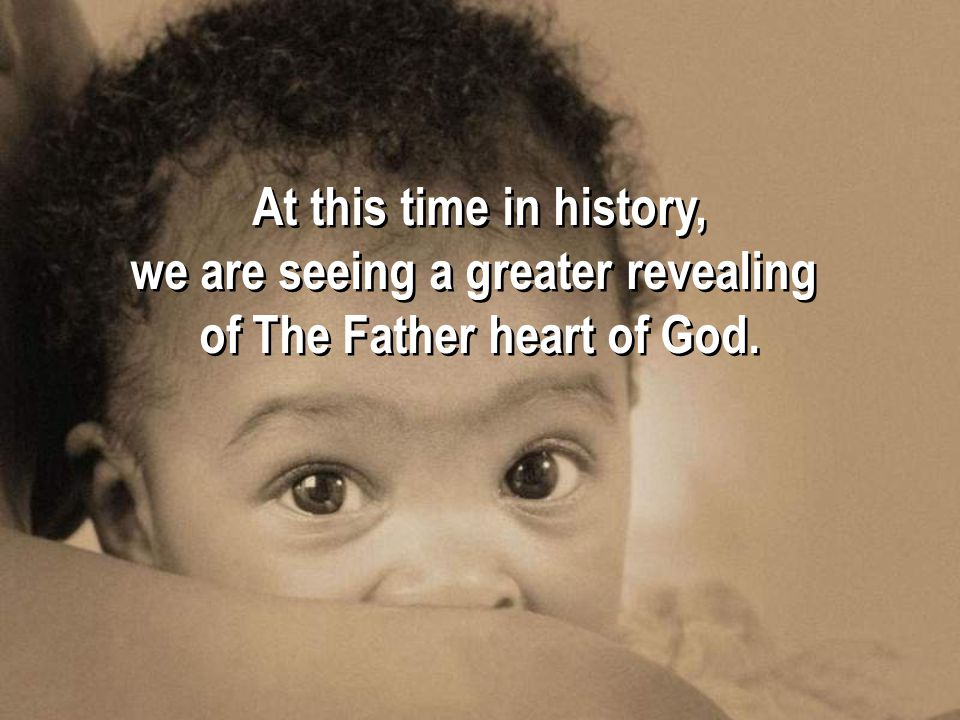 At this time in history, we are seeing a greater revealing of The Father heart of God.