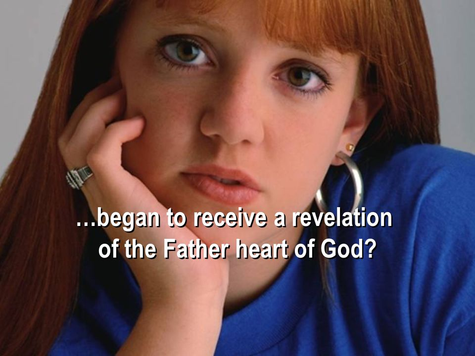 …began to receive a revelation of the Father heart of God.