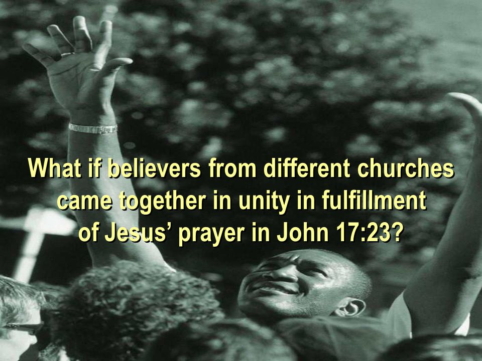 What if believers from different churches came together in unity in fulfillment of Jesus' prayer in John 17:23.