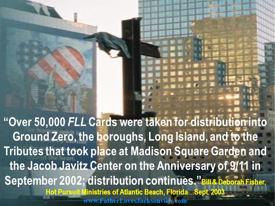 Over 50,000 FLL Cards were taken for distribution into Ground Zero, the boroughs, Long Island, and to the Tributes that took place at Madison Square Garden and the Jacob Javitz Center on the Anniversary of 9/11 in September 2002; distribution continues. Bill & Deborah Fisher, Hot Pursuit Ministries of Atlantic Beach, Florida…Sept.
