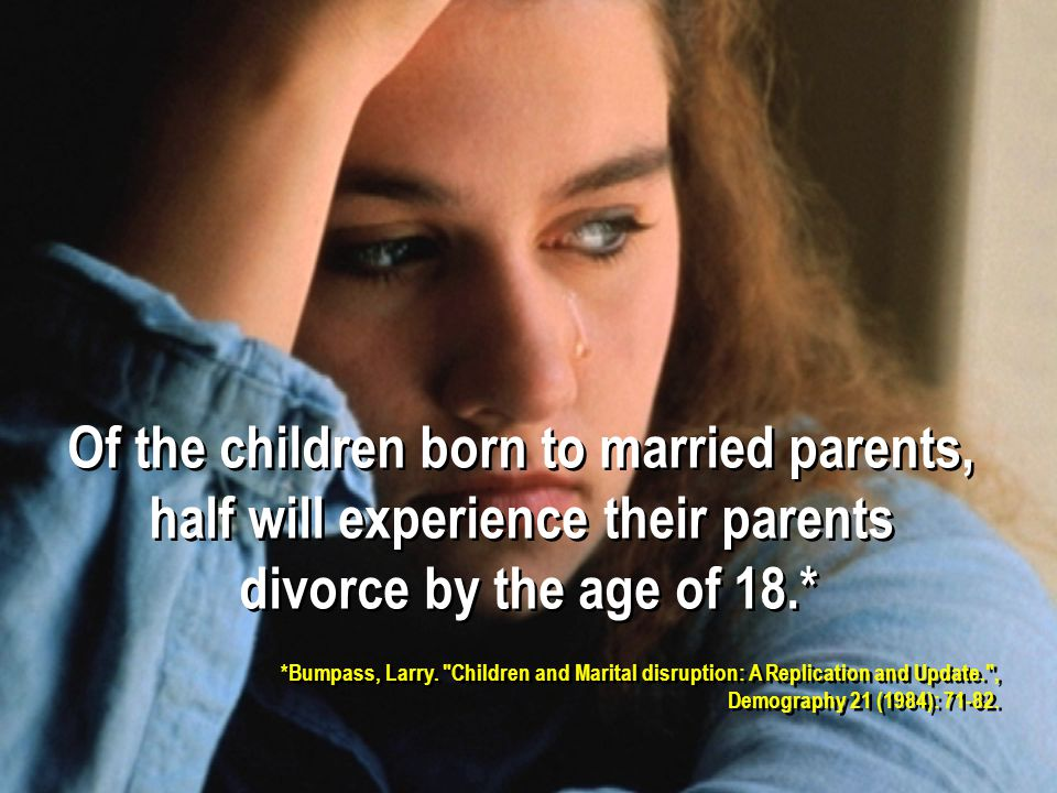 Of the children born to married parents, half will experience their parents divorce by the age of 18.* Of the children born to married parents, half will experience their parents divorce by the age of 18.* *Bumpass, Larry.