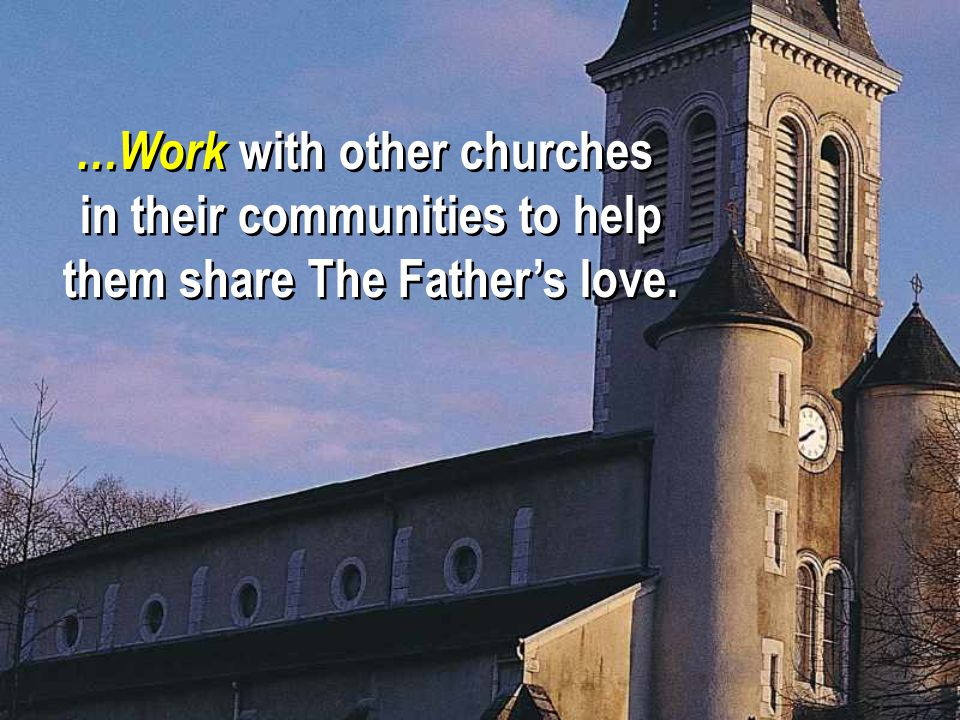 …Work with other churches in their communities to help them share The Father's love.
