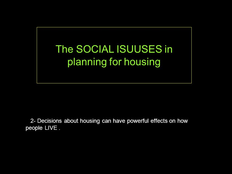 The SOCIAL ISUUSES in planning for housing 2- Decisions about housing can have powerful effects on how people LIVE.