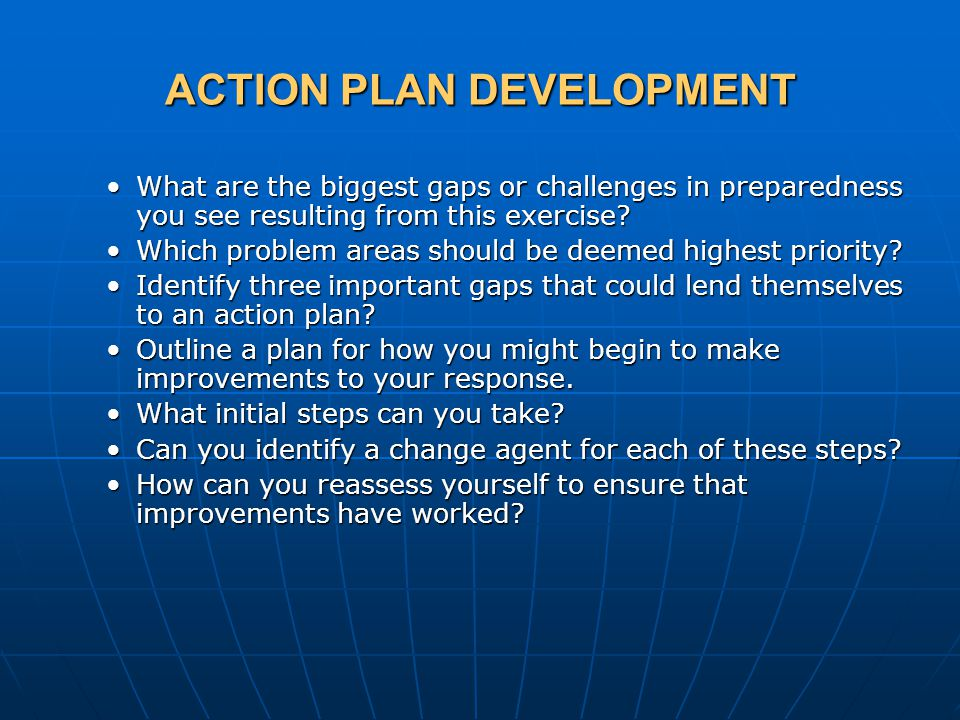 ACTION PLAN DEVELOPMENT What are the biggest gaps or challenges in preparedness you see resulting from this exercise What are the biggest gaps or challenges in preparedness you see resulting from this exercise.