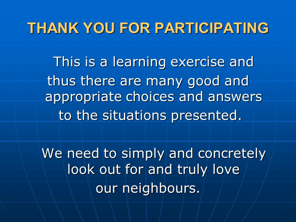 THANK YOU FOR PARTICIPATING This is a learning exercise and thus there are many good and appropriate choices and answers to the situations presented.