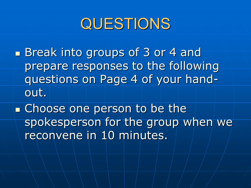 QUESTIONS Break into groups of 3 or 4 and prepare responses to the following questions on Page 4 of your hand- out. Break into groups of 3 or 4 and pr