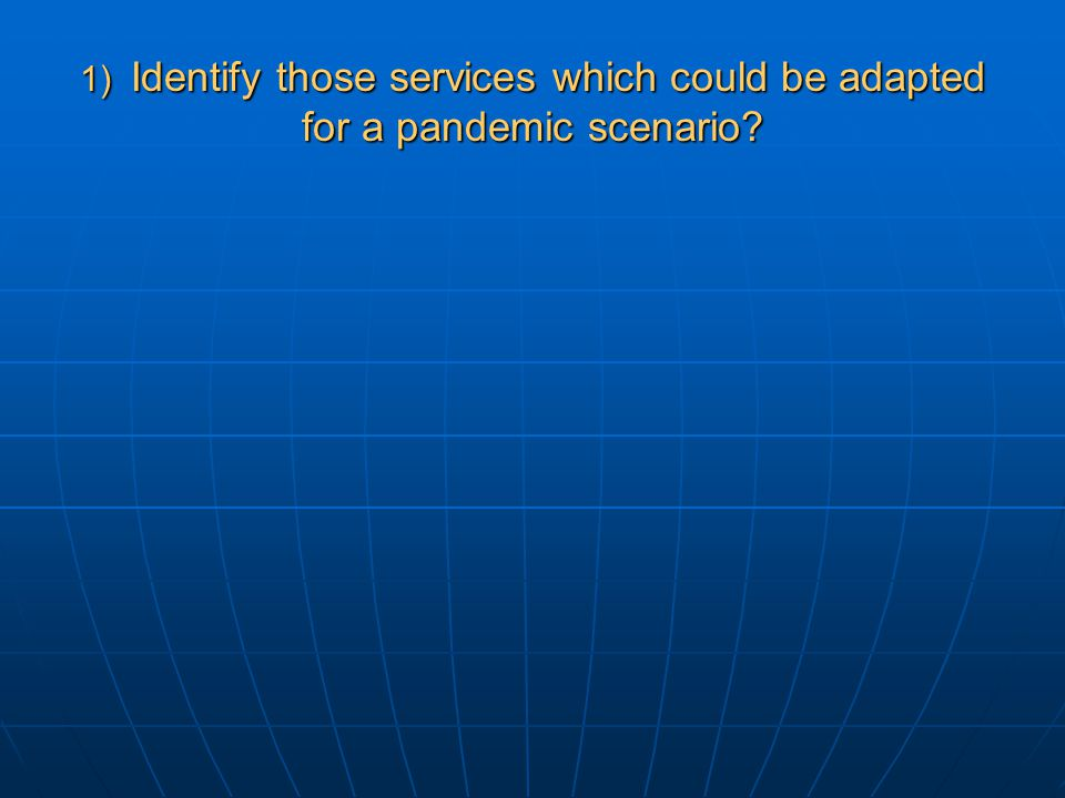 1) Identify those services which could be adapted for a pandemic scenario?