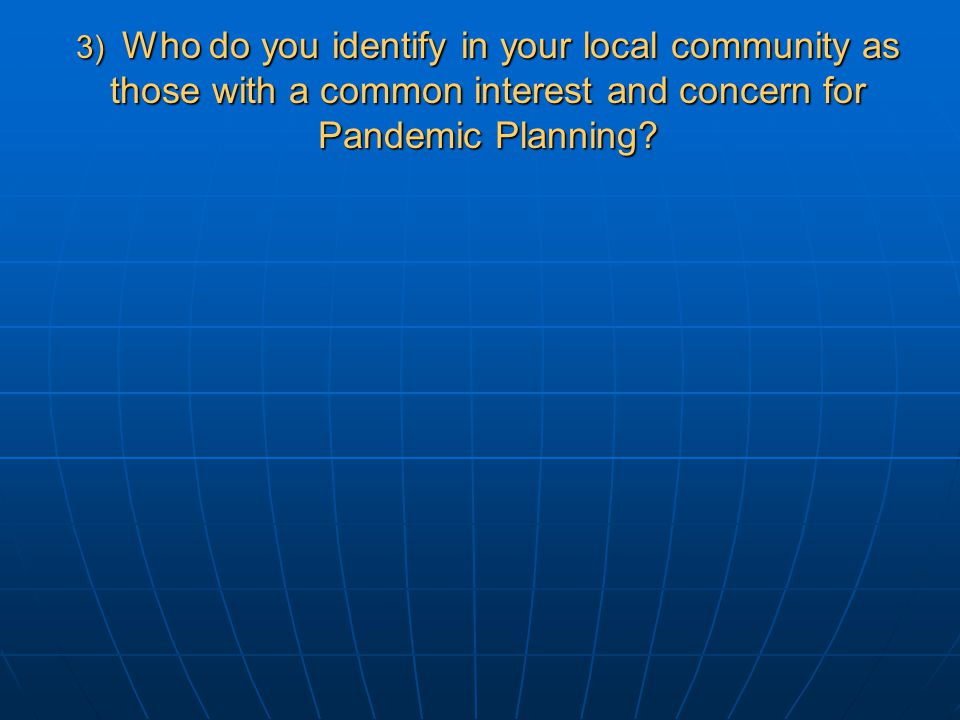 3) Who do you identify in your local community as those with a common interest and concern for Pandemic Planning?