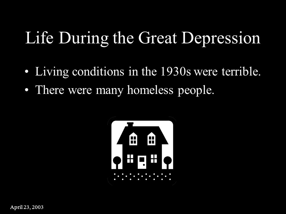 April 23, 2003 Life During the Great Depression Living conditions in the 1930s were terrible.