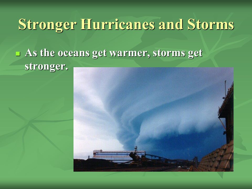 Stronger Hurricanes and Storms As the oceans get warmer, storms get stronger.