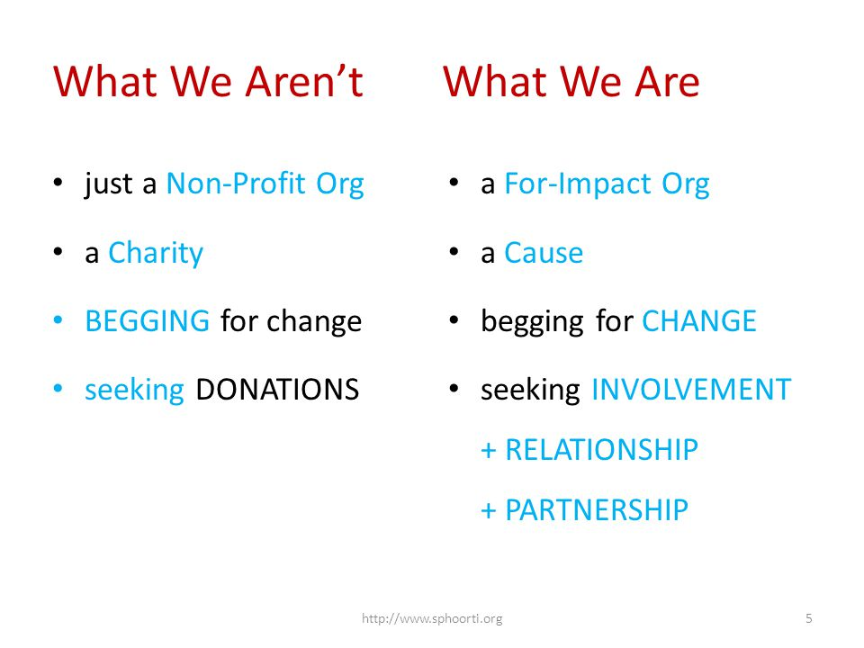 What We Aren't What We Are just a Non-Profit Org a Charity BEGGING for change seeking DONATIONS a For-Impact Org a Cause begging for CHANGE seeking INVOLVEMENT + RELATIONSHIP + PARTNERSHIP http://www.sphoorti.org5