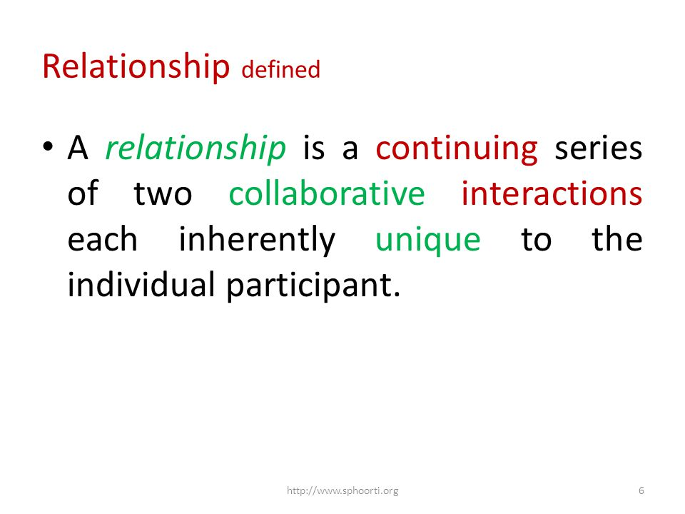 Relationship defined A relationship is a continuing series of two collaborative interactions each inherently unique to the individual participant.