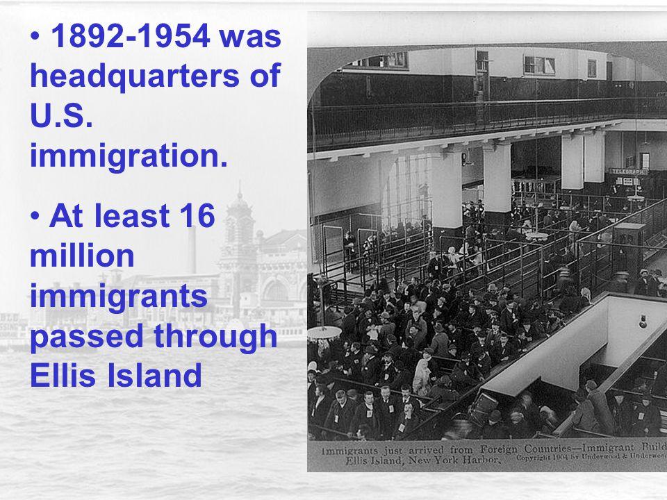 1892-1954 was headquarters of U.S. immigration. At least 16 million immigrants passed through Ellis Island