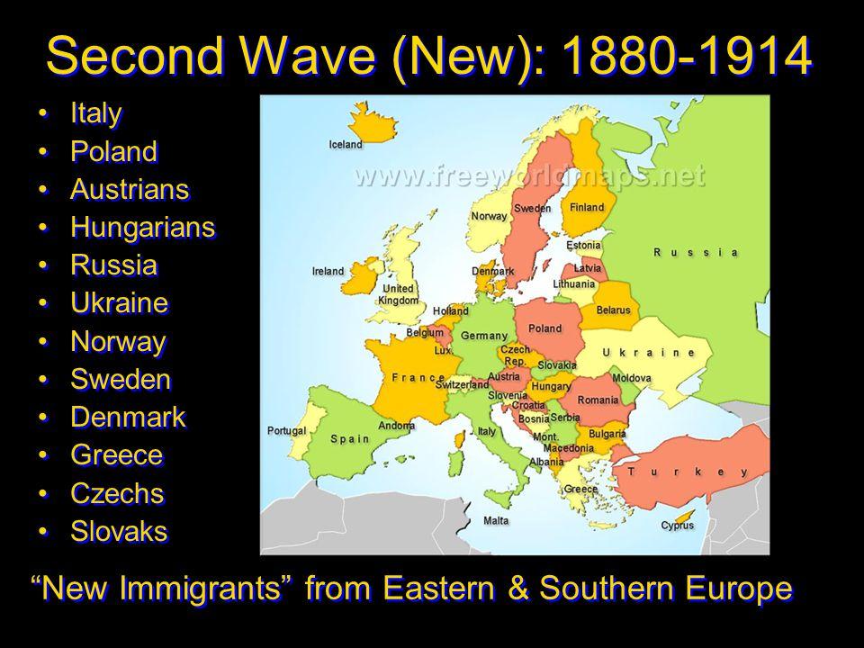 Second Wave (New): 1880-1914 Italy Poland Austrians Hungarians Russia Ukraine Norway Sweden Denmark Greece Czechs Slovaks Italy Poland Austrians Hunga