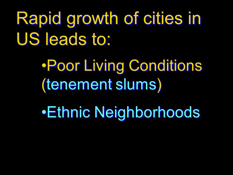 Rapid growth of cities in US leads to: Poor Living Conditions (tenement slums) Ethnic Neighborhoods Poor Living Conditions (tenement slums) Ethnic Nei