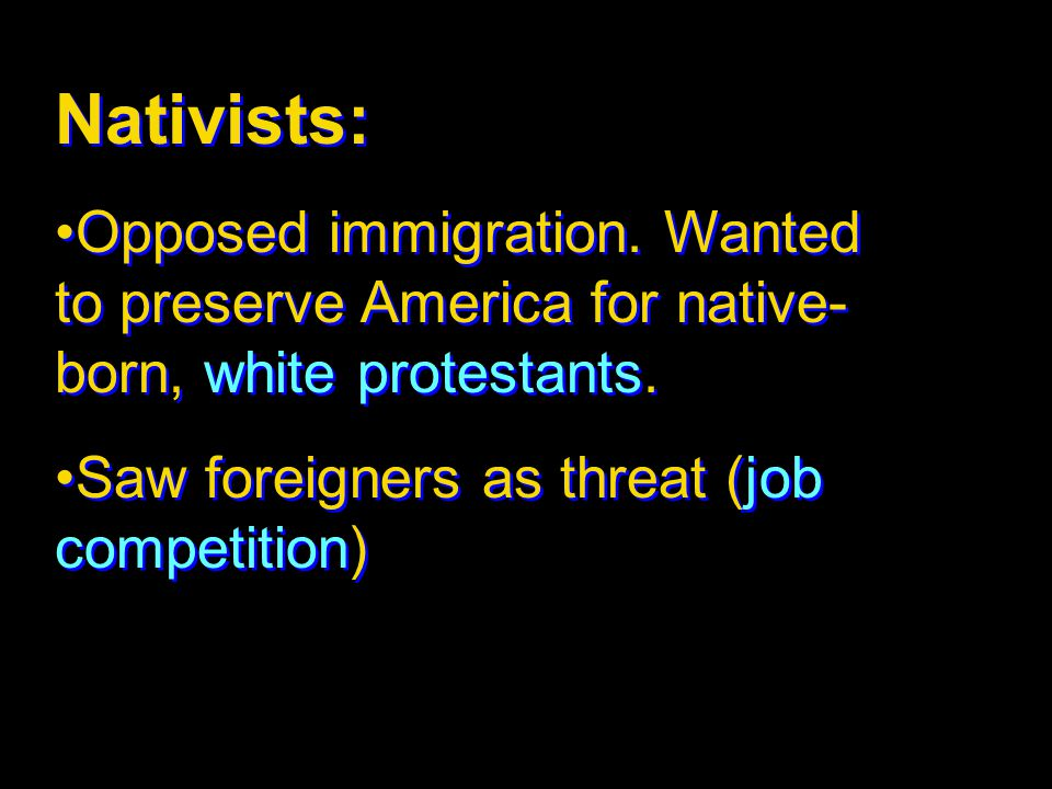 Nativists: Opposed immigration. Wanted to preserve America for native- born, white protestants. Saw foreigners as threat (job competition) Nativists: