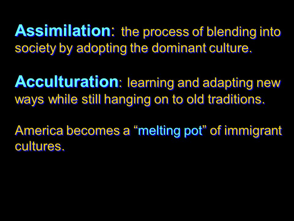 Assimilation: the process of blending into society by adopting the dominant culture. Acculturation : learning and adapting new ways while still hangin