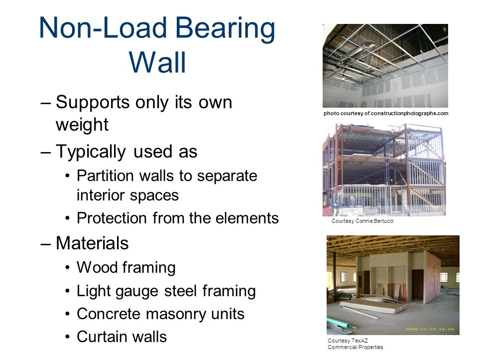 Non-Load Bearing Wall –Supports only its own weight –Typically used as Partition walls to separate interior spaces Protection from the elements –Materials Wood framing Light gauge steel framing Concrete masonry units Curtain walls Courtesy Connie Bertucci Courtesy TexAZ Commercial Properties photo courtesy of constructionphotographs.com