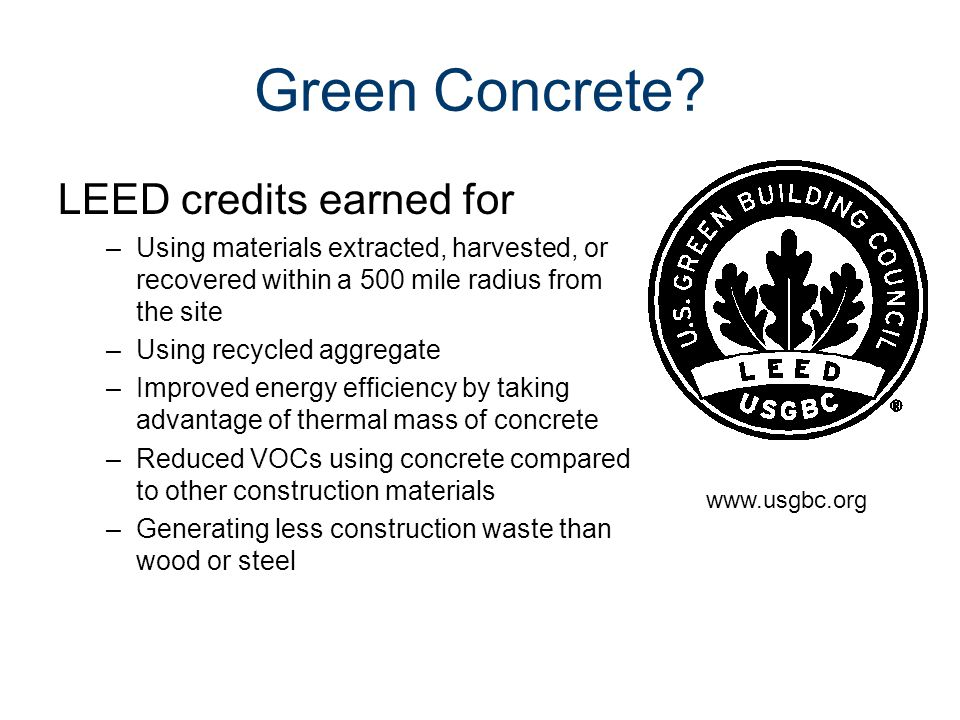 Green Concrete? LEED credits earned for –Using materials extracted, harvested, or recovered within a 500 mile radius from the site –Using recycled agg