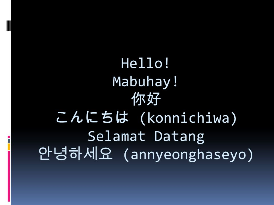 Hello! Mabuhay! 你好 こんにちは (konnichiwa) Selamat Datang 안녕하세요 (annyeonghaseyo)