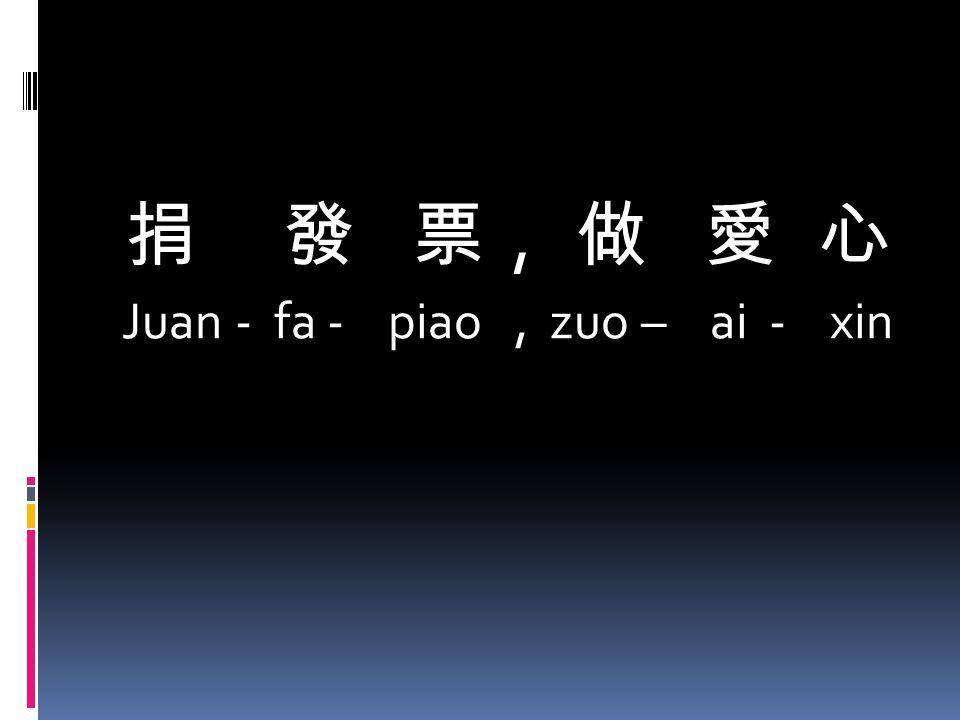 捐 發 票, 做 愛 心 Juan - fa - piao, zuo – ai - xin