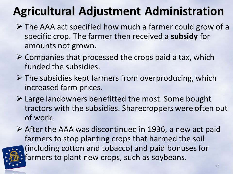 Agricultural Adjustment Administration  The AAA act specified how much a farmer could grow of a specific crop. The farmer then received a subsidy for