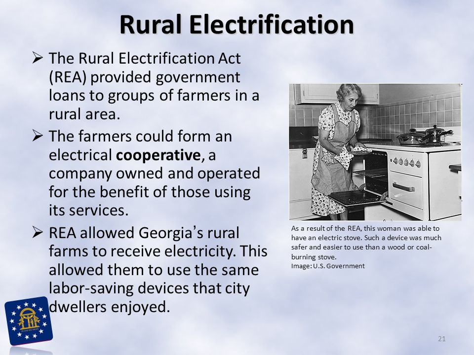  The Rural Electrification Act (REA) provided government loans to groups of farmers in a rural area.  The farmers could form an electrical cooperati