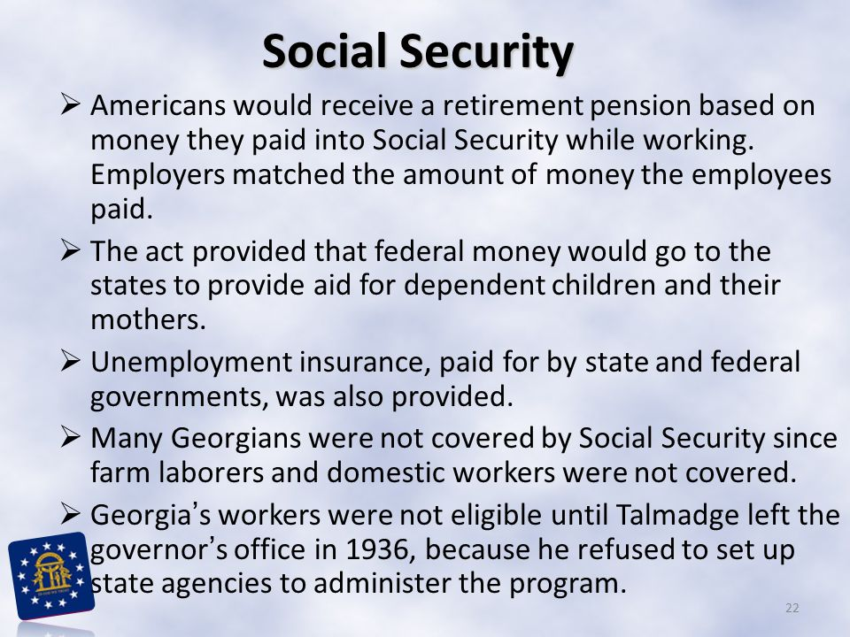 Social Security  Americans would receive a retirement pension based on money they paid into Social Security while working. Employers matched the amou