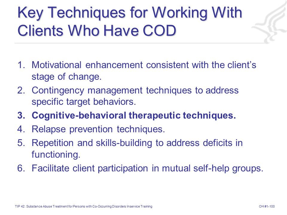 OH #1-100TIP 42: Substance Abuse Treatment for Persons with Co-Occurring Disorders Inservice Training Key Techniques for Working With Clients Who Have COD 1.Motivational enhancement consistent with the client's stage of change.