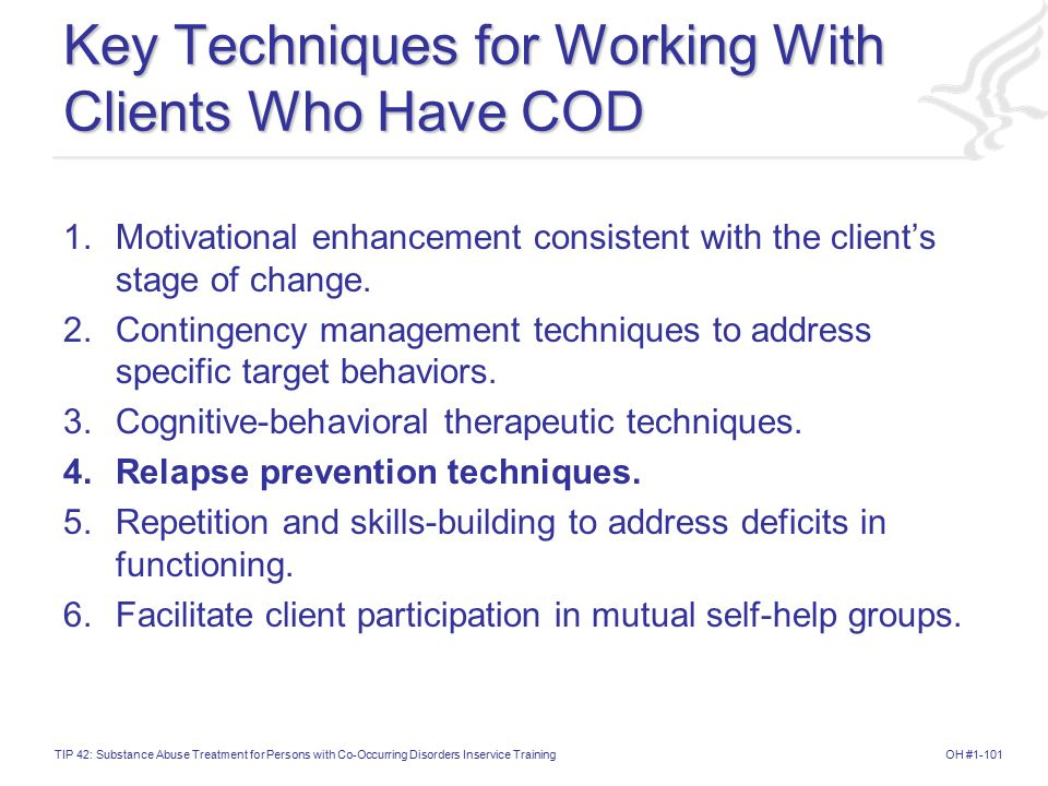 OH #1-101TIP 42: Substance Abuse Treatment for Persons with Co-Occurring Disorders Inservice Training Key Techniques for Working With Clients Who Have COD 1.Motivational enhancement consistent with the client's stage of change.