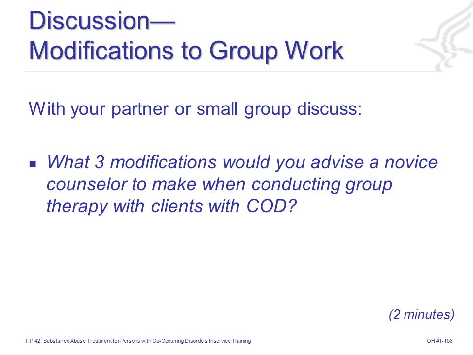 OH #1-108TIP 42: Substance Abuse Treatment for Persons with Co-Occurring Disorders Inservice Training Discussion— Modifications to Group Work With your partner or small group discuss: What 3 modifications would you advise a novice counselor to make when conducting group therapy with clients with COD.