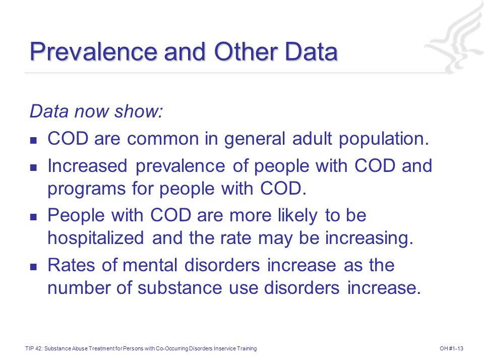 OH #1-13TIP 42: Substance Abuse Treatment for Persons with Co-Occurring Disorders Inservice Training Prevalence and Other Data Data now show: COD are common in general adult population.