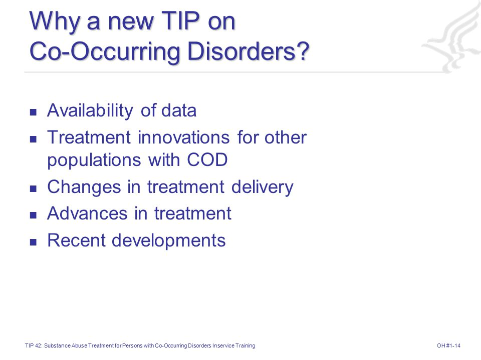 OH #1-14TIP 42: Substance Abuse Treatment for Persons with Co-Occurring Disorders Inservice Training Why a new TIP on Co-Occurring Disorders.