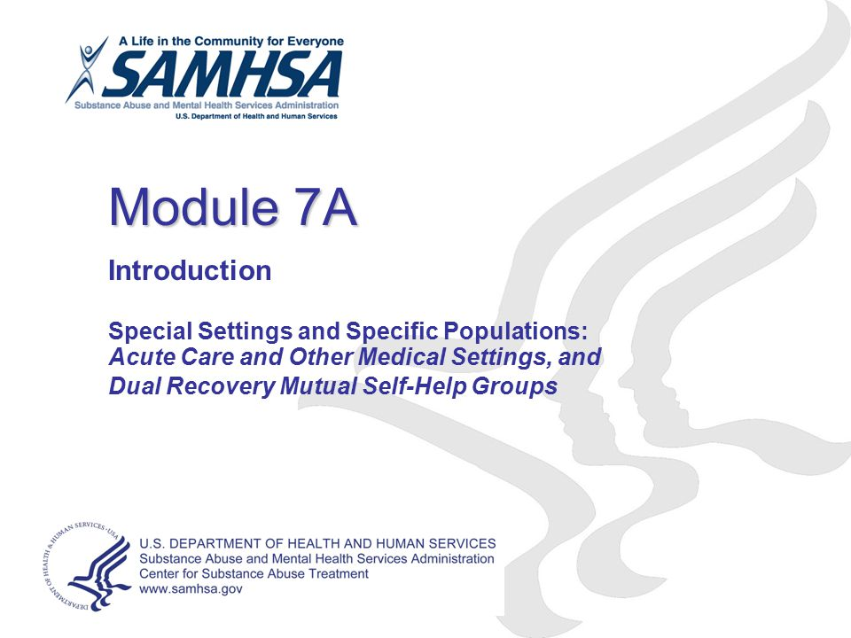 Module 7A Introduction Special Settings and Specific Populations: Acute Care and Other Medical Settings, and Dual Recovery Mutual Self-Help Groups