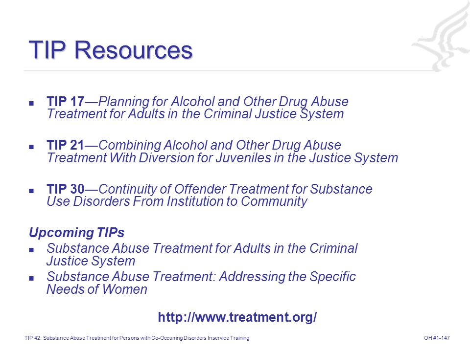OH #1-147TIP 42: Substance Abuse Treatment for Persons with Co-Occurring Disorders Inservice Training TIP Resources TIP 17—Planning for Alcohol and Other Drug Abuse Treatment for Adults in the Criminal Justice System TIP 21—Combining Alcohol and Other Drug Abuse Treatment With Diversion for Juveniles in the Justice System TIP 30—Continuity of Offender Treatment for Substance Use Disorders From Institution to Community Upcoming TIPs Substance Abuse Treatment for Adults in the Criminal Justice System Substance Abuse Treatment: Addressing the Specific Needs of Women http://www.treatment.org/