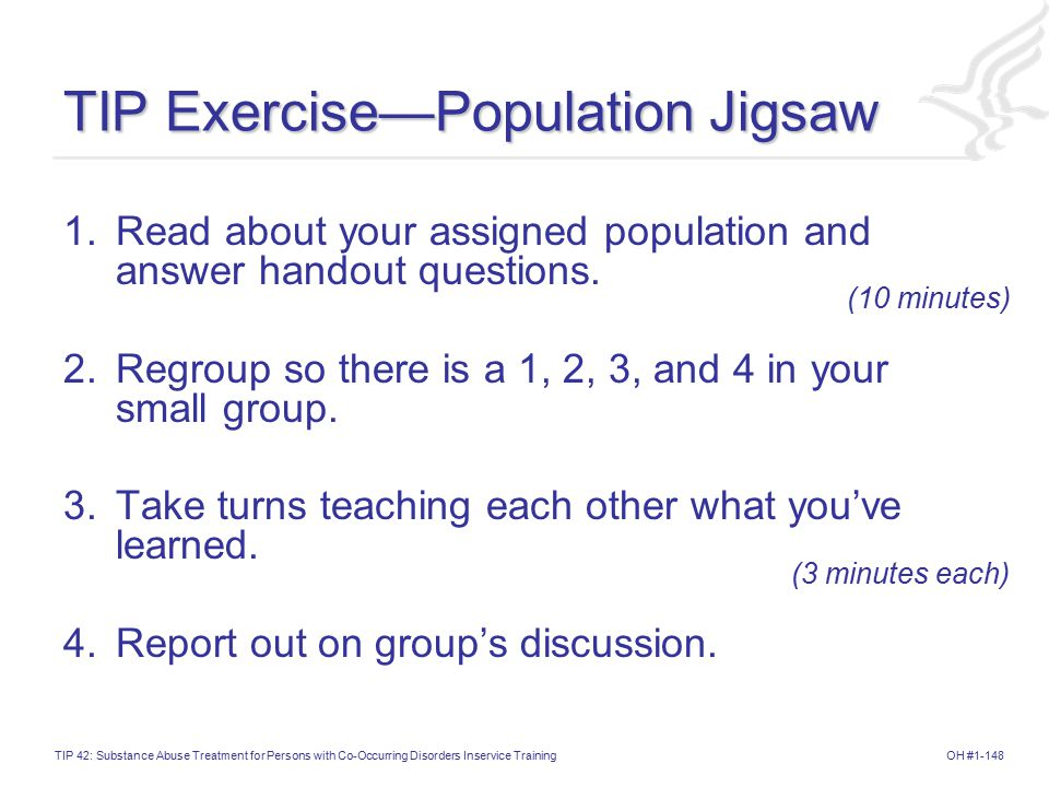 OH #1-148TIP 42: Substance Abuse Treatment for Persons with Co-Occurring Disorders Inservice Training TIP Exercise—Population Jigsaw 1.Read about your assigned population and answer handout questions.