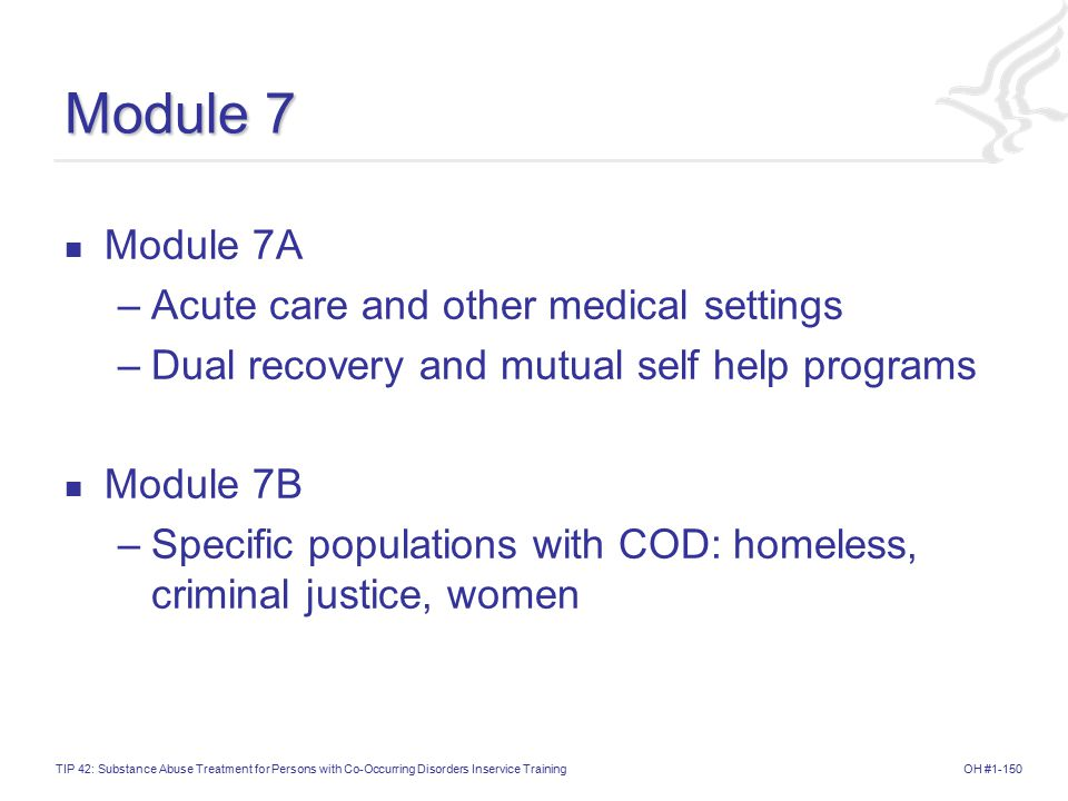 OH #1-150TIP 42: Substance Abuse Treatment for Persons with Co-Occurring Disorders Inservice Training Module 7 Module 7A –Acute care and other medical settings –Dual recovery and mutual self help programs Module 7B –Specific populations with COD: homeless, criminal justice, women