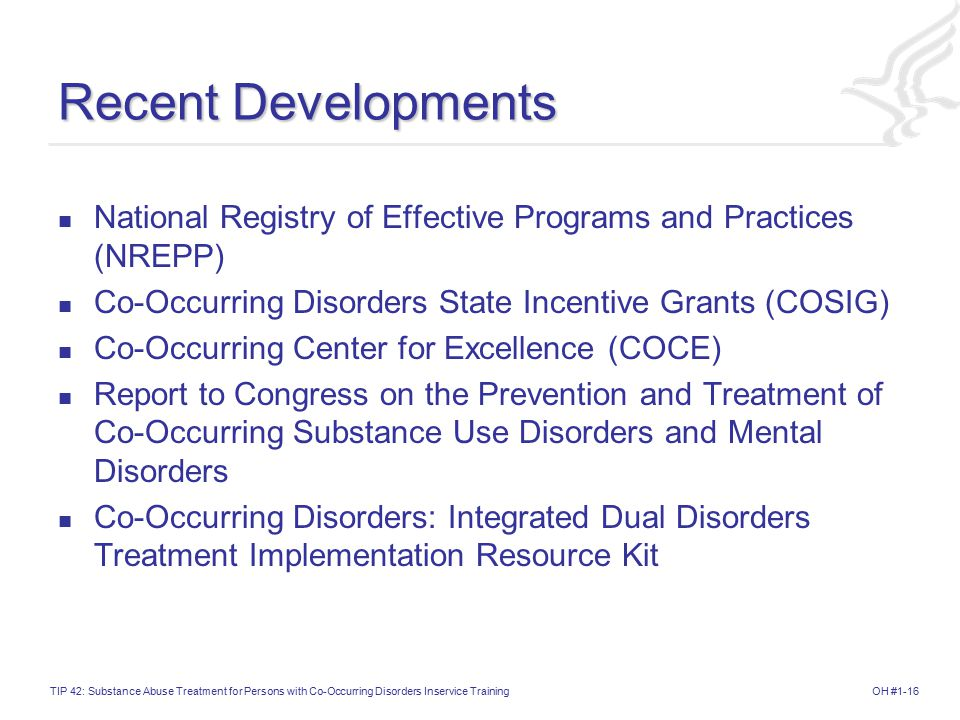 OH #1-16TIP 42: Substance Abuse Treatment for Persons with Co-Occurring Disorders Inservice Training Recent Developments National Registry of Effective Programs and Practices (NREPP) Co-Occurring Disorders State Incentive Grants (COSIG) Co-Occurring Center for Excellence (COCE) Report to Congress on the Prevention and Treatment of Co-Occurring Substance Use Disorders and Mental Disorders Co-Occurring Disorders: Integrated Dual Disorders Treatment Implementation Resource Kit