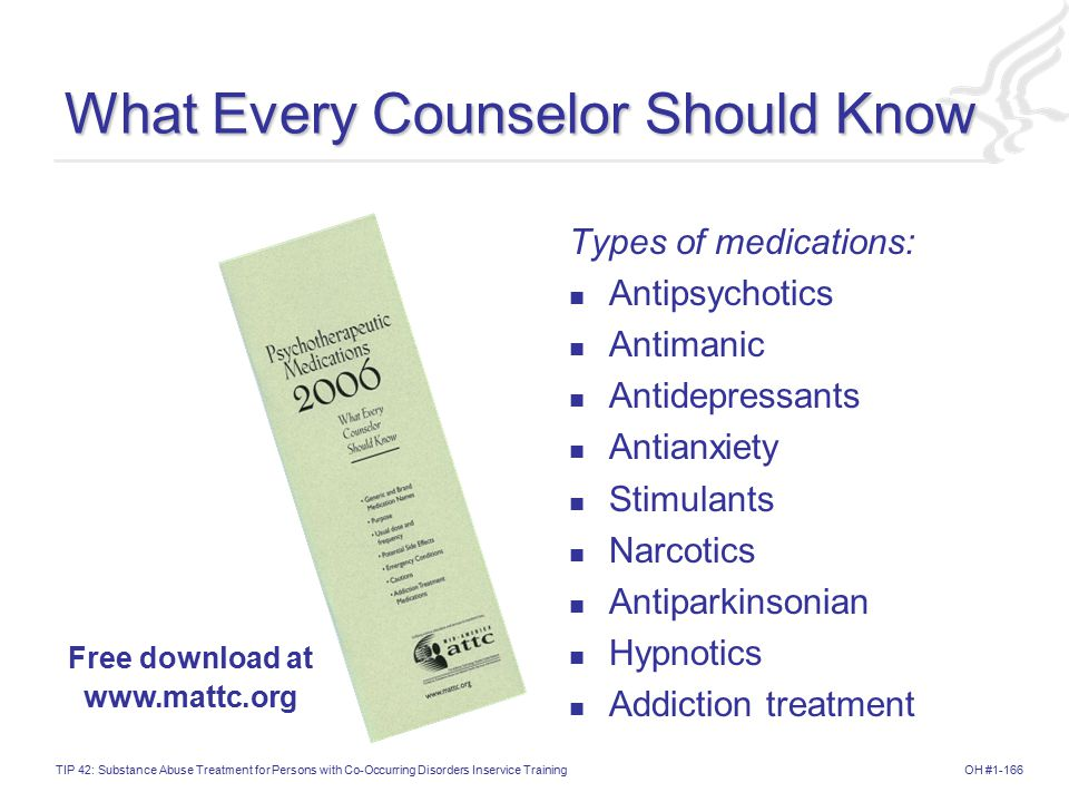 OH #1-166TIP 42: Substance Abuse Treatment for Persons with Co-Occurring Disorders Inservice Training What Every Counselor Should Know Types of medications: Antipsychotics Antimanic Antidepressants Antianxiety Stimulants Narcotics Antiparkinsonian Hypnotics Addiction treatment Free download at www.mattc.org