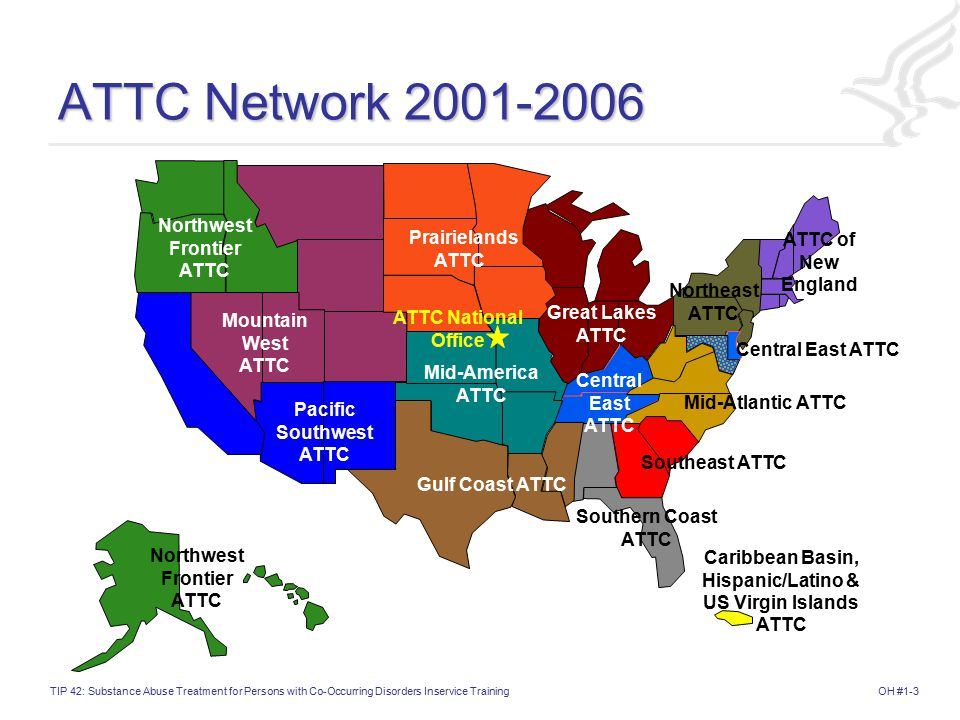 OH #1-3TIP 42: Substance Abuse Treatment for Persons with Co-Occurring Disorders Inservice Training ATTC Network 2001-2006 ATTC of New England Northeast ATTC Pacific Southwest ATTC Northwest Frontier ATTC Prairielands ATTC Mid-America ATTC Great Lakes ATTC Gulf Coast ATTC Mountain West ATTC Mid-Atlantic ATTC Southern Coast ATTC Southeast ATTC Central East ATTC Caribbean Basin, Hispanic/Latino & US Virgin Islands ATTC Central East ATTC Northwest Frontier ATTC ATTC National Office