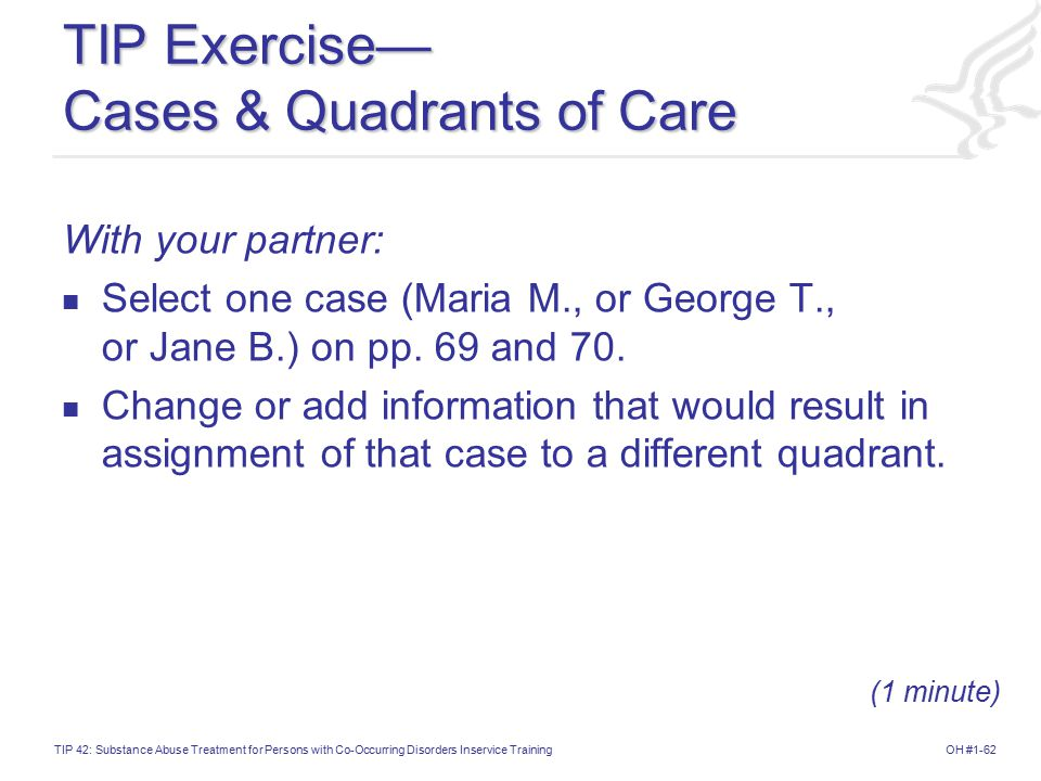OH #1-62TIP 42: Substance Abuse Treatment for Persons with Co-Occurring Disorders Inservice Training TIP Exercise— Cases & Quadrants of Care With your partner: Select one case (Maria M., or George T., or Jane B.) on pp.