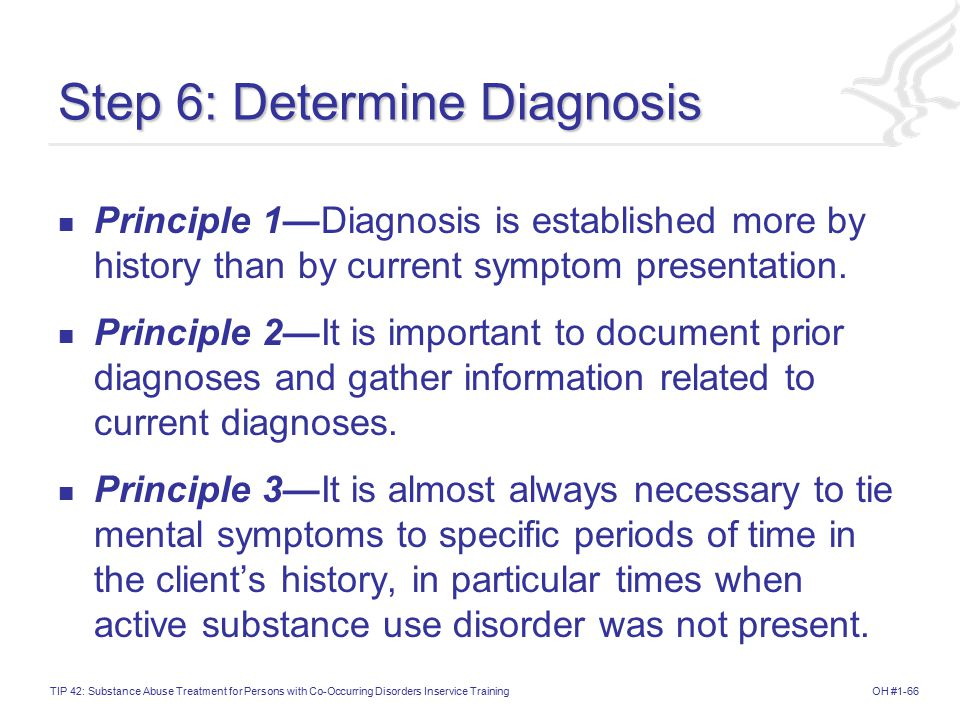 OH #1-66TIP 42: Substance Abuse Treatment for Persons with Co-Occurring Disorders Inservice Training Step 6: Determine Diagnosis Principle 1—Diagnosis is established more by history than by current symptom presentation.