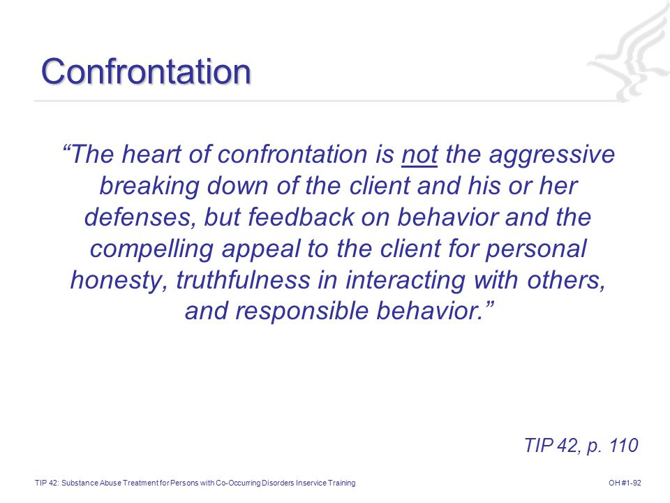 OH #1-92TIP 42: Substance Abuse Treatment for Persons with Co-Occurring Disorders Inservice TrainingConfrontation The heart of confrontation is not the aggressive breaking down of the client and his or her defenses, but feedback on behavior and the compelling appeal to the client for personal honesty, truthfulness in interacting with others, and responsible behavior. TIP 42, p.