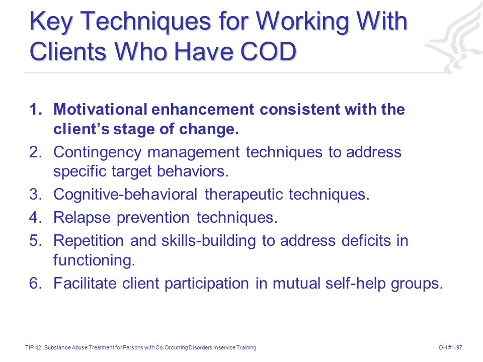 OH #1-97TIP 42: Substance Abuse Treatment for Persons with Co-Occurring Disorders Inservice Training Key Techniques for Working With Clients Who Have COD 1.Motivational enhancement consistent with the client's stage of change.