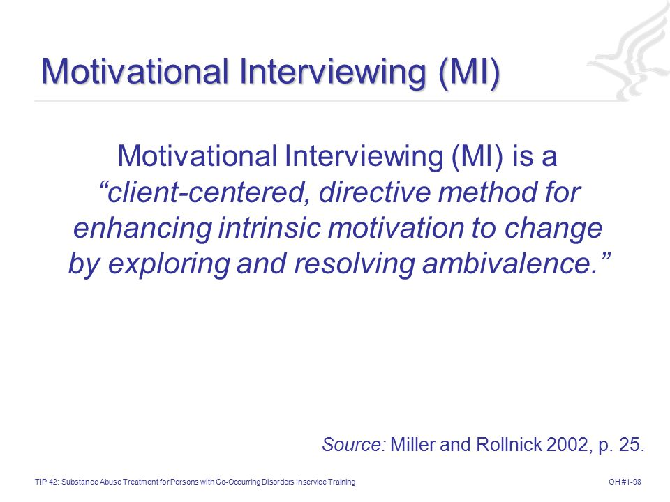 OH #1-98TIP 42: Substance Abuse Treatment for Persons with Co-Occurring Disorders Inservice Training Motivational Interviewing (MI) Motivational Interviewing (MI) is a client-centered, directive method for enhancing intrinsic motivation to change by exploring and resolving ambivalence. Source: Miller and Rollnick 2002, p.
