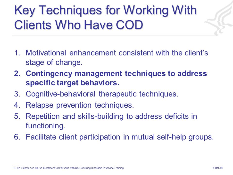 OH #1-99TIP 42: Substance Abuse Treatment for Persons with Co-Occurring Disorders Inservice Training Key Techniques for Working With Clients Who Have COD 1.Motivational enhancement consistent with the client's stage of change.